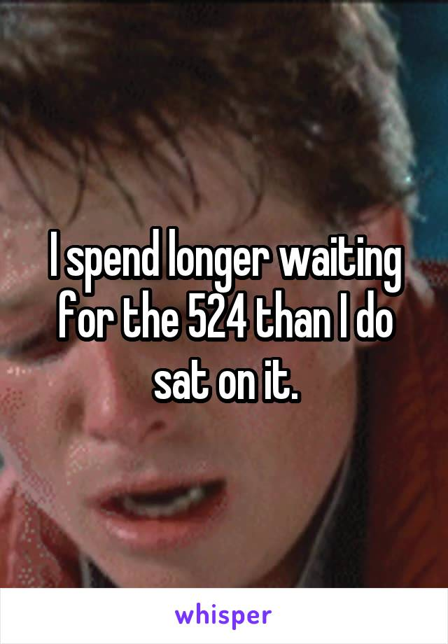 I spend longer waiting for the 524 than I do sat on it.
