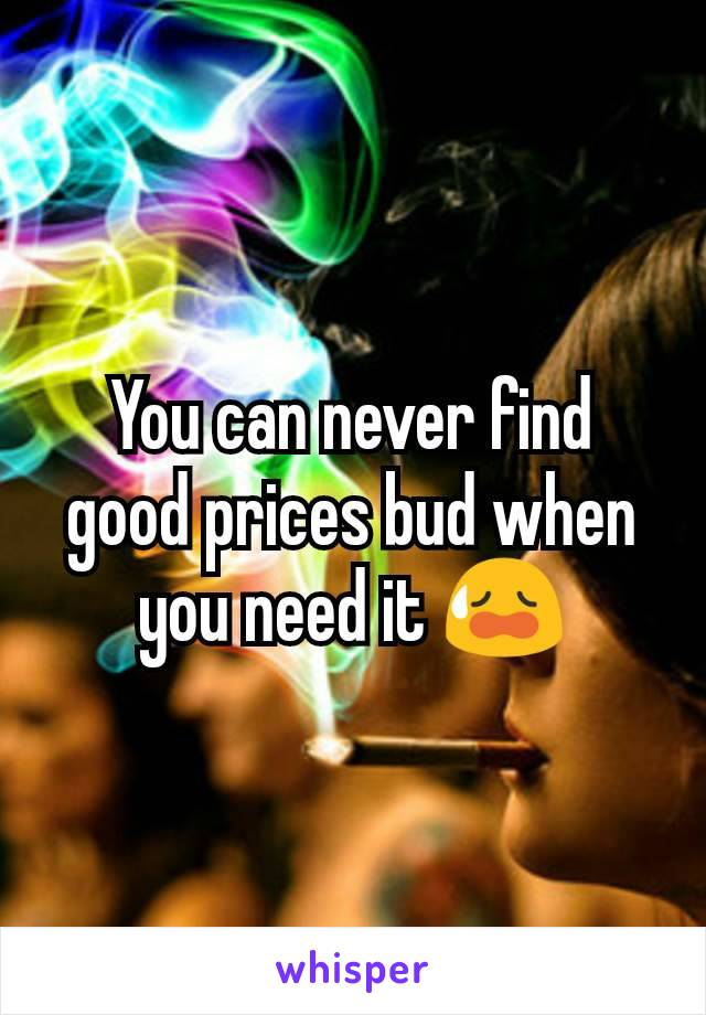 You can never find good prices bud when you need it 😥