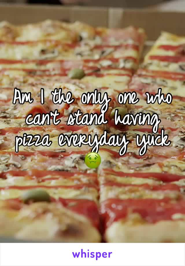 Am I the only one who can't stand having pizza everyday yuck 🤢