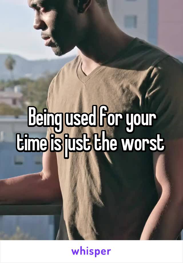 Being used for your time is just the worst