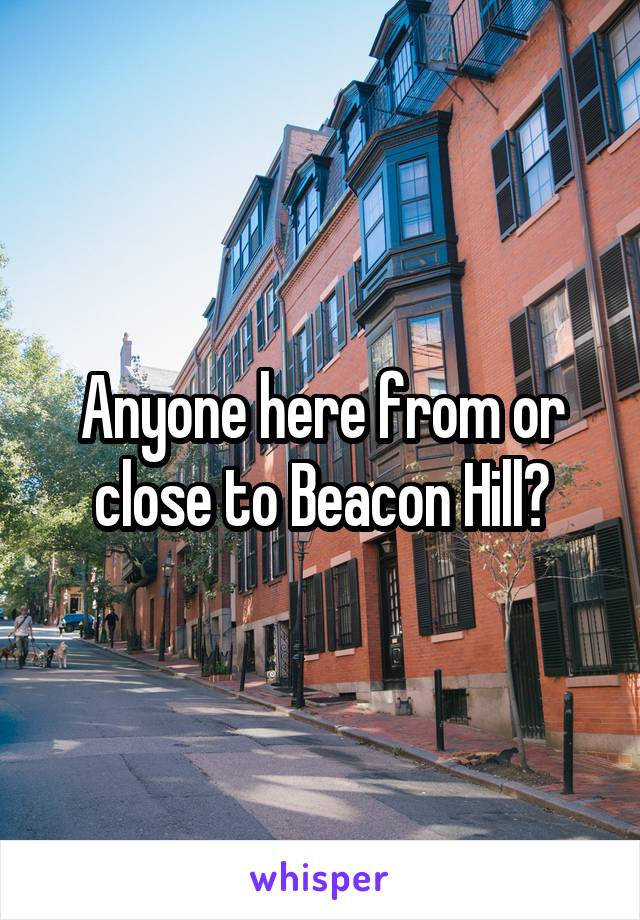 Anyone here from or close to Beacon Hill?