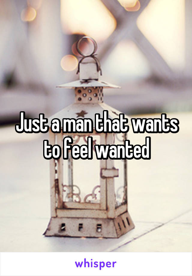 Just a man that wants to feel wanted