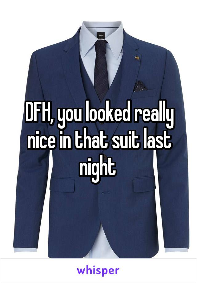 DFH, you looked really nice in that suit last night
