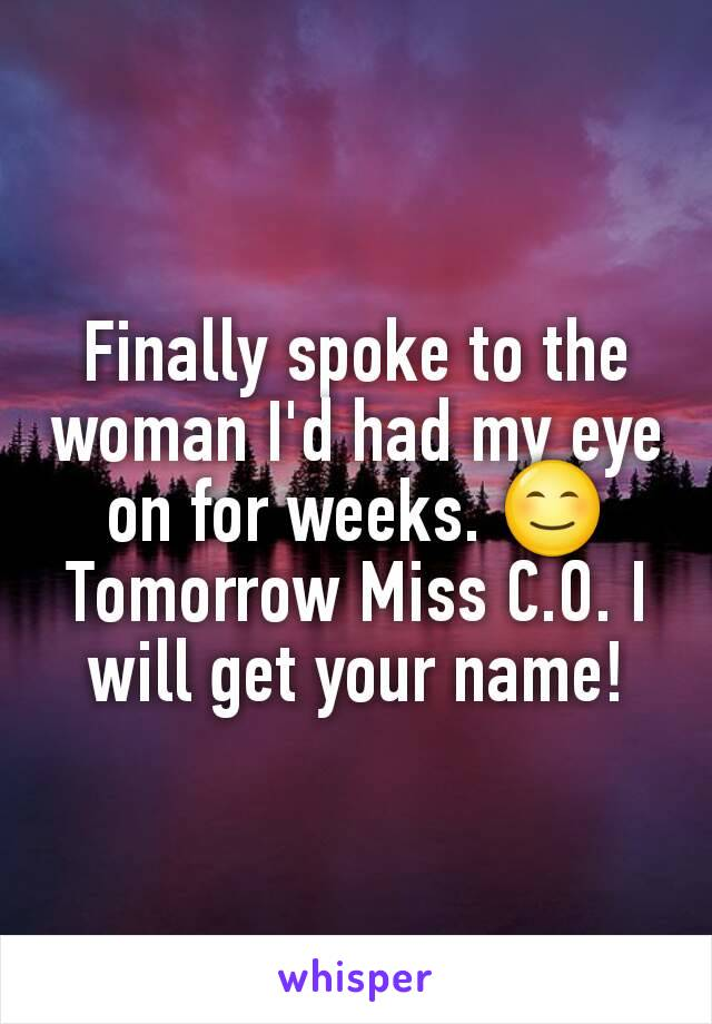 Finally spoke to the woman I'd had my eye on for weeks. 😊 Tomorrow Miss C.O. I will get your name!