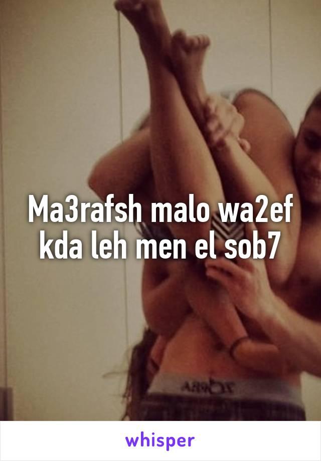 Ma3rafsh malo wa2ef kda leh men el sob7