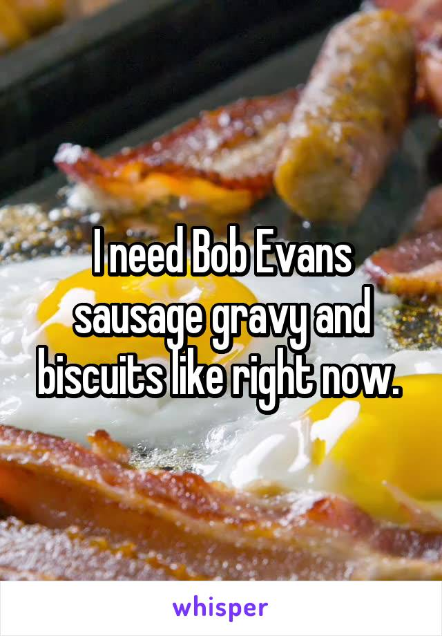 I need Bob Evans sausage gravy and biscuits like right now.