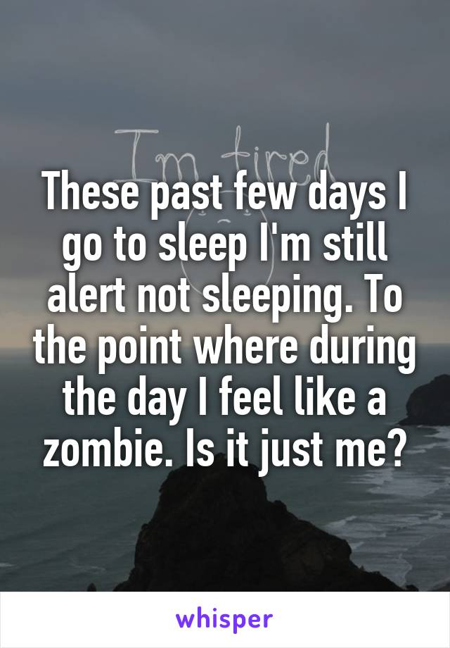 These past few days I go to sleep I'm still alert not sleeping. To the point where during the day I feel like a zombie. Is it just me?