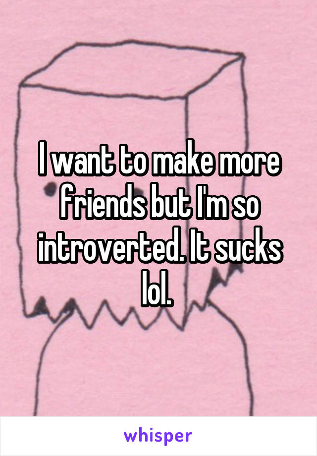 I want to make more friends but I'm so introverted. It sucks lol.