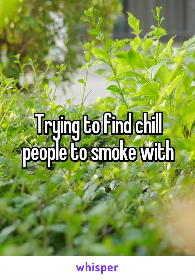 Trying to find chill people to smoke with