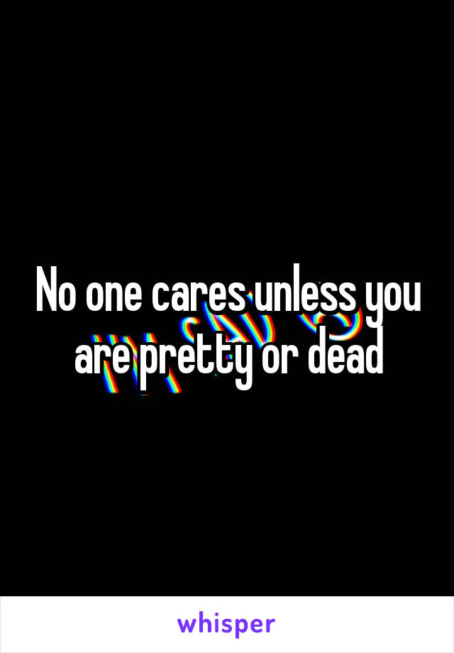 No one cares unless you are pretty or dead