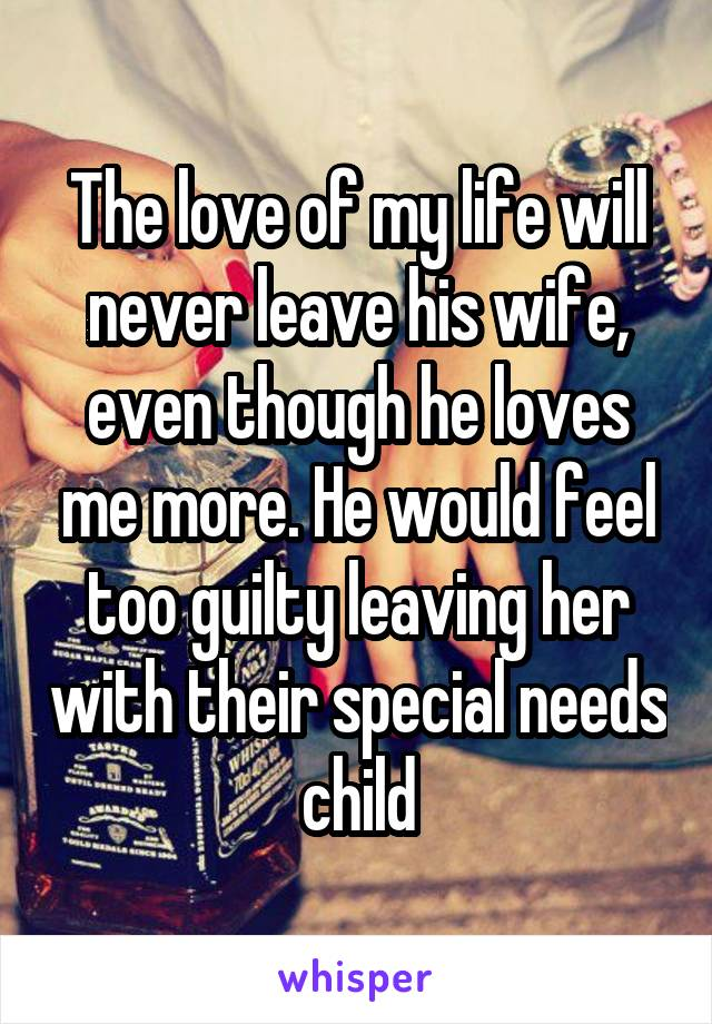 The love of my life will never leave his wife, even though he loves me more. He would feel too guilty leaving her with their special needs child