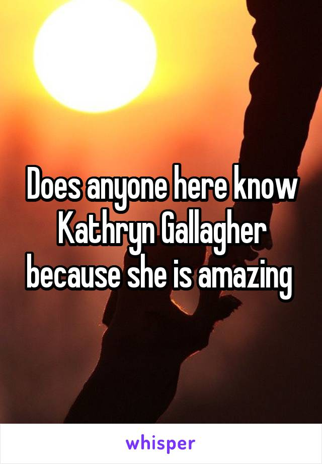 Does anyone here know Kathryn Gallagher because she is amazing