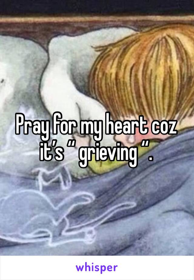 "Pray for my heart coz it's "" grieving ""."