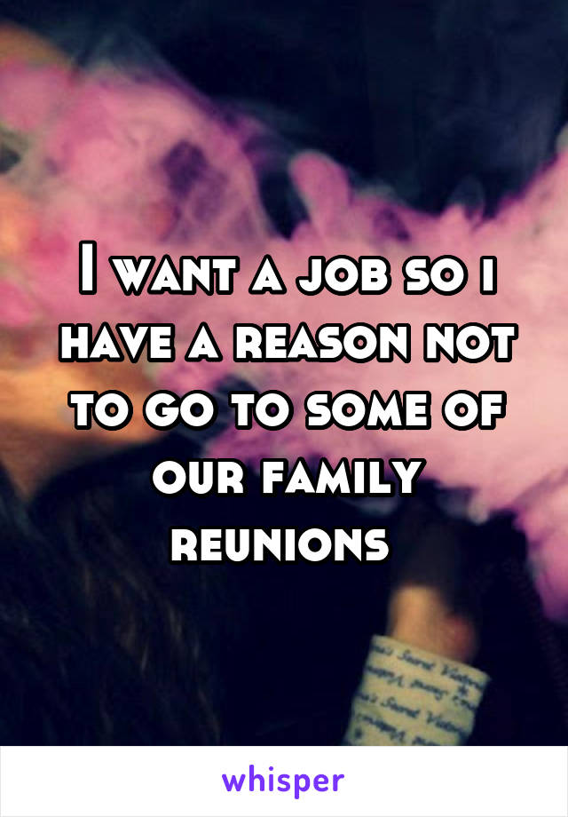 I want a job so i have a reason not to go to some of our family reunions