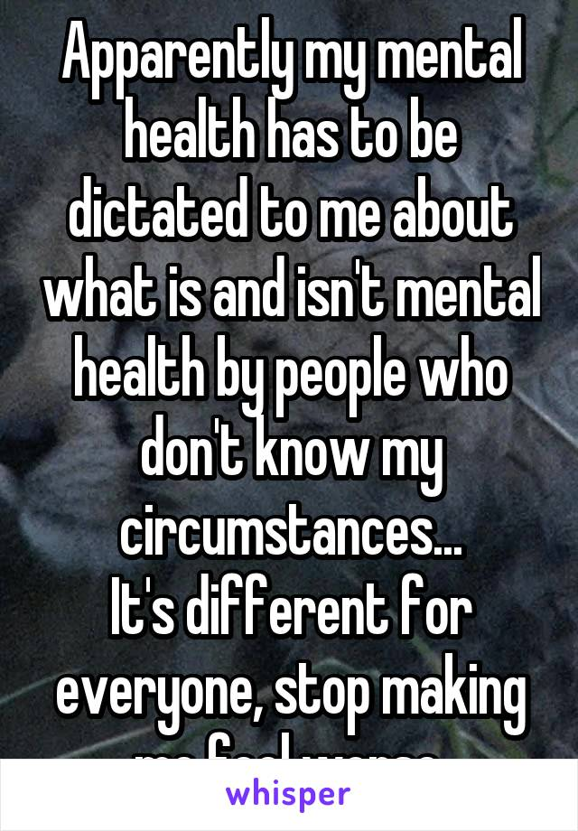 Apparently my mental health has to be dictated to me about what is and isn't mental health by people who don't know my circumstances... It's different for everyone, stop making me feel worse.