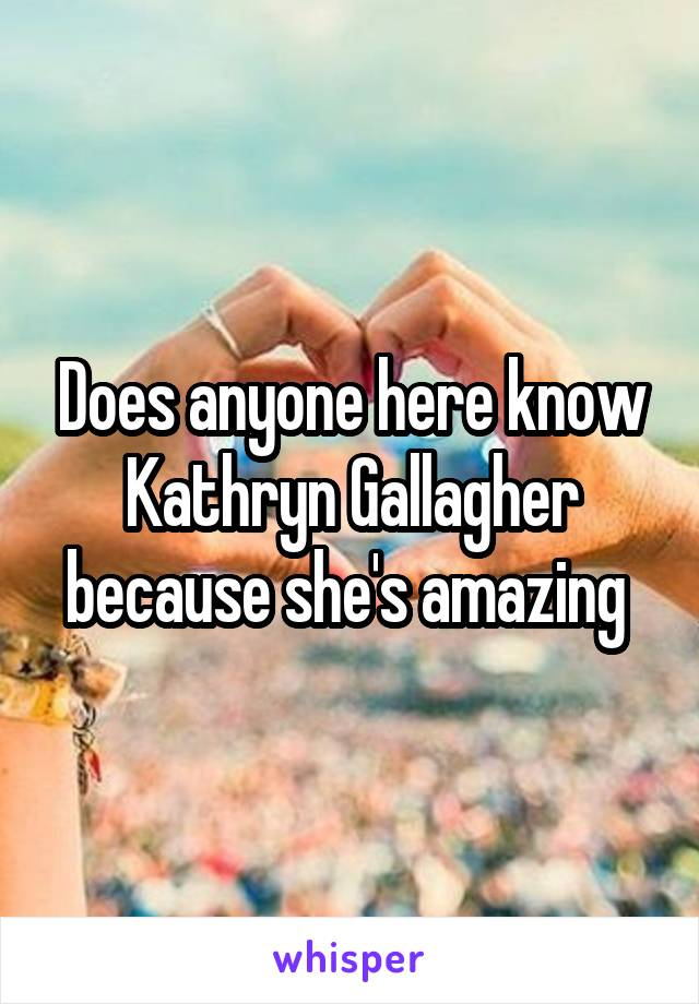 Does anyone here know Kathryn Gallagher because she's amazing