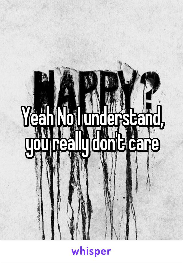 Yeah No I understand, you really don't care