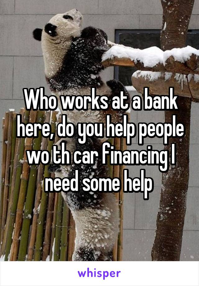 Who works at a bank here, do you help people wo th car financing I need some help