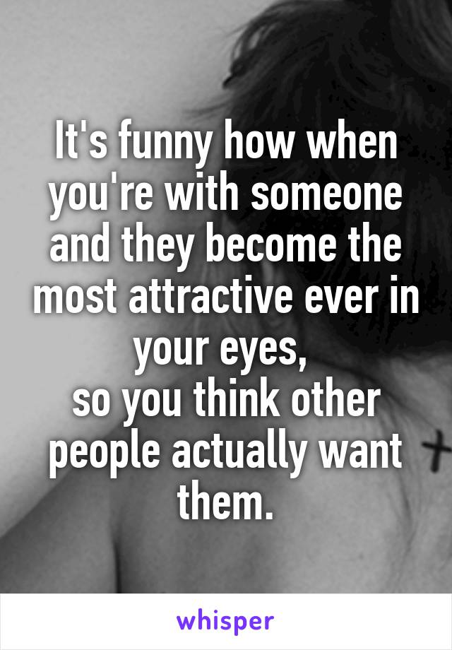 It's funny how when you're with someone and they become the most attractive ever in your eyes,  so you think other people actually want them.
