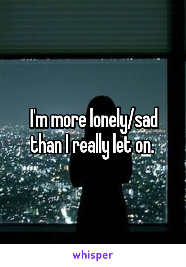 I'm more lonely/sad than I really let on.