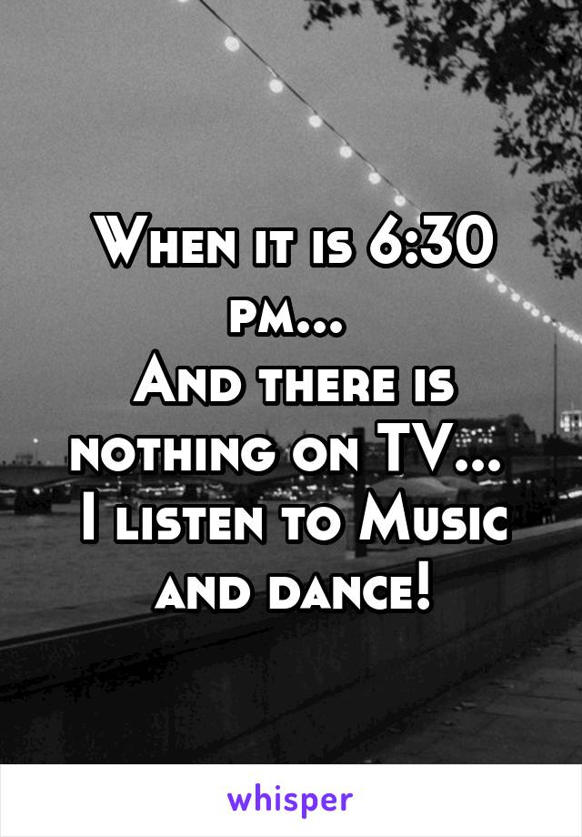 When it is 6:30 pm...  And there is nothing on TV...  I listen to Music and dance!