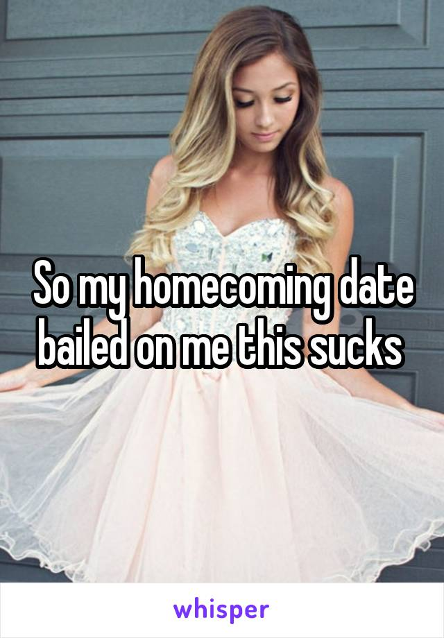 So my homecoming date bailed on me this sucks