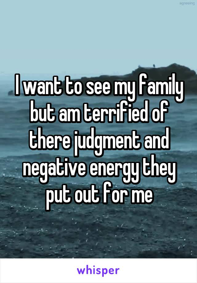 I want to see my family but am terrified of there judgment and negative energy they put out for me