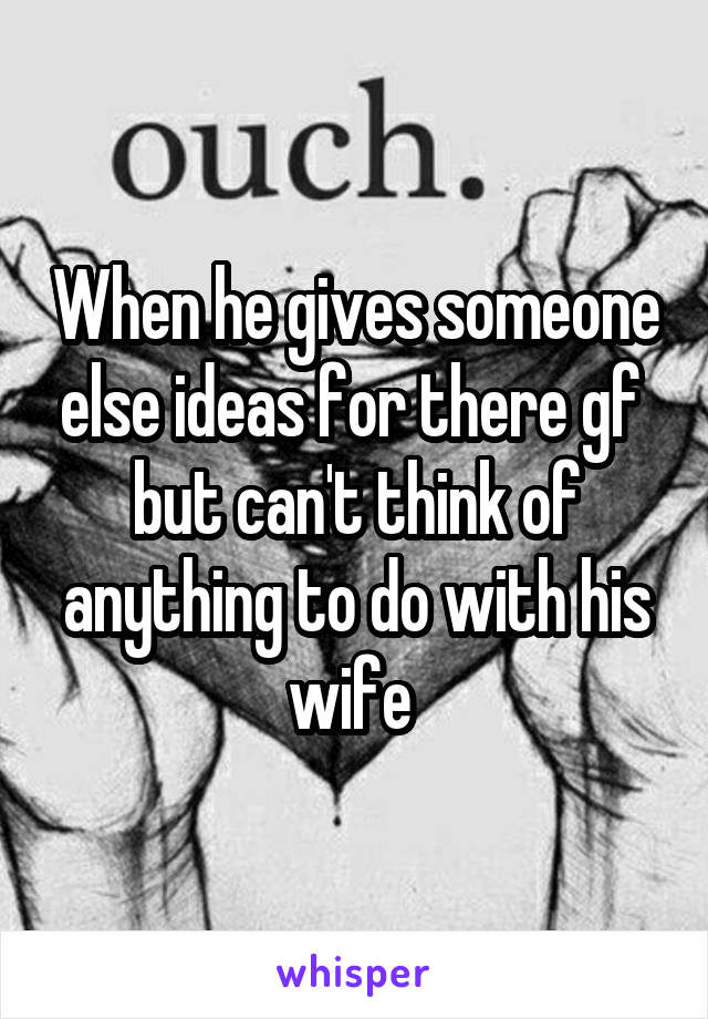 When he gives someone else ideas for there gf  but can't think of anything to do with his wife