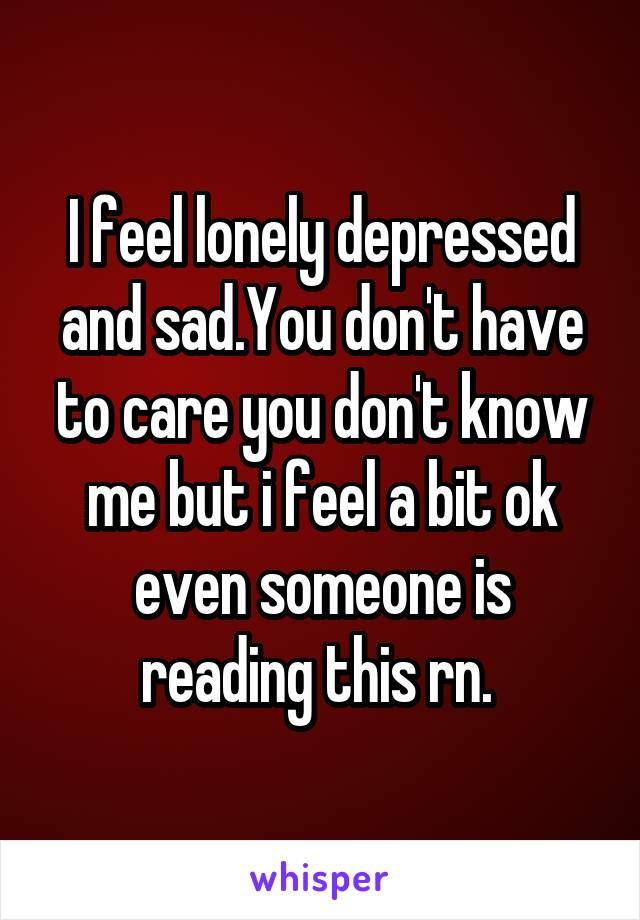 I feel lonely depressed and sad.You don't have to care you don't know me but i feel a bit ok even someone is reading this rn.