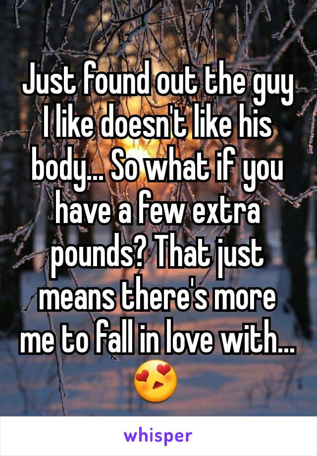Just found out the guy I like doesn't like his body... So what if you have a few extra pounds? That just means there's more me to fall in love with... 😍