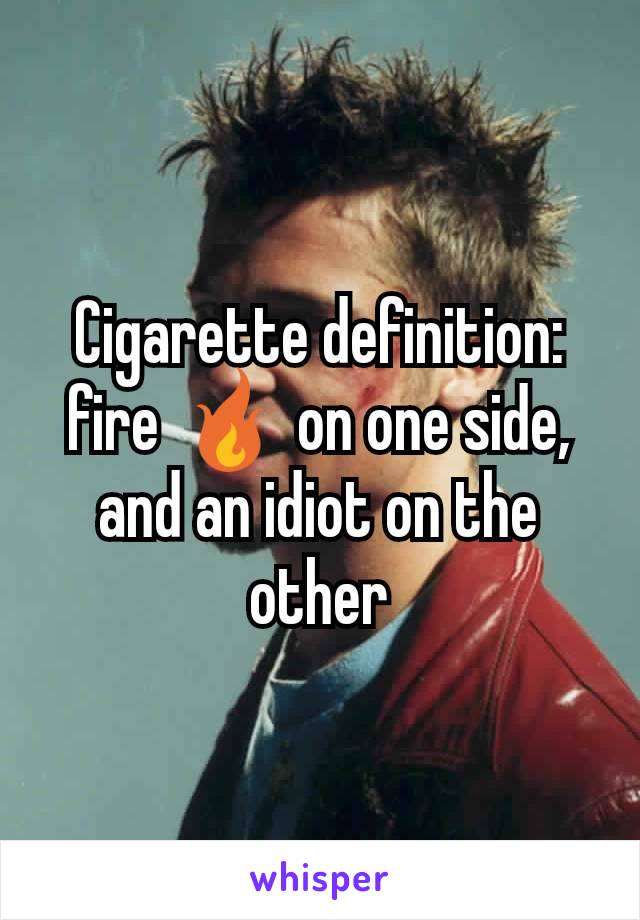 Cigarette definition: fire 🔥 on one side, and an idiot on the other