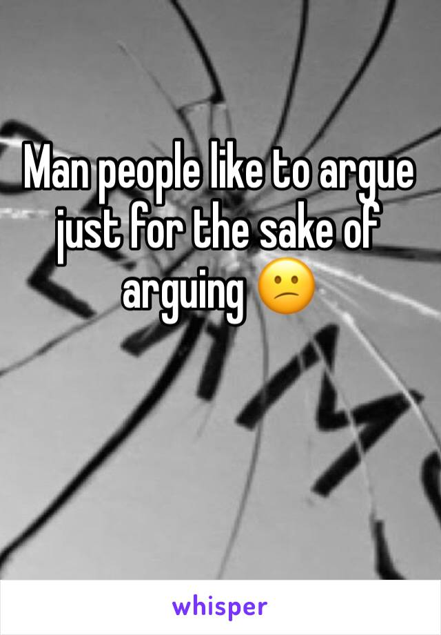 Man people like to argue just for the sake of arguing 😕