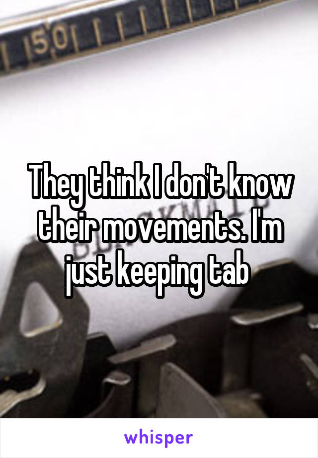 They think I don't know their movements. I'm just keeping tab