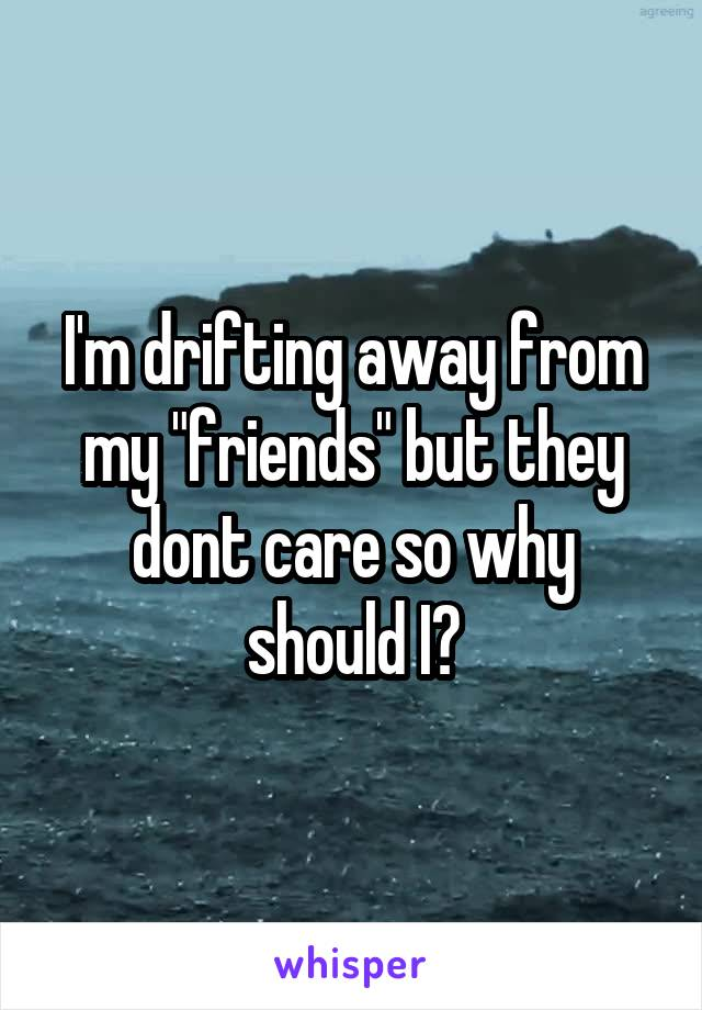 "I'm drifting away from my ""friends"" but they dont care so why should I?"
