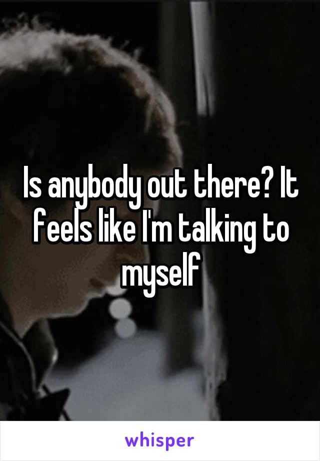 Is anybody out there? It feels like I'm talking to myself