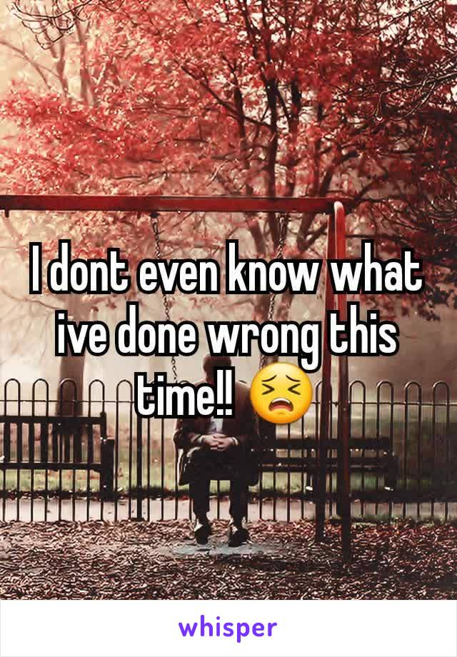 I dont even know what ive done wrong this time!! 😣
