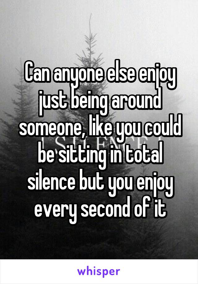 Can anyone else enjoy just being around someone, like you could be sitting in total silence but you enjoy every second of it