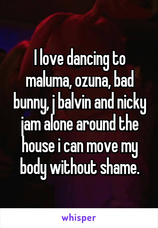 I love dancing to maluma, ozuna, bad bunny, j balvin and nicky jam alone around the house i can move my body without shame.