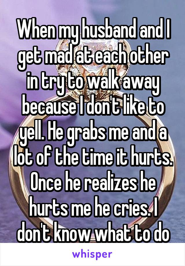 When my husband and I get mad at each other in try to walk away because I don't like to yell. He grabs me and a lot of the time it hurts. Once he realizes he hurts me he cries. I don't know what to do