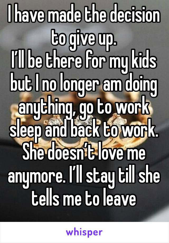 I have made the decision to give up.  I'll be there for my kids but I no longer am doing anything, go to work sleep and back to work. She doesn't love me anymore. I'll stay till she tells me to leave