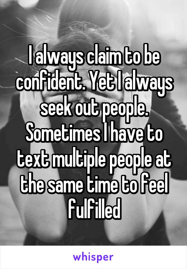 I always claim to be confident. Yet I always seek out people. Sometimes I have to text multiple people at the same time to feel fulfilled