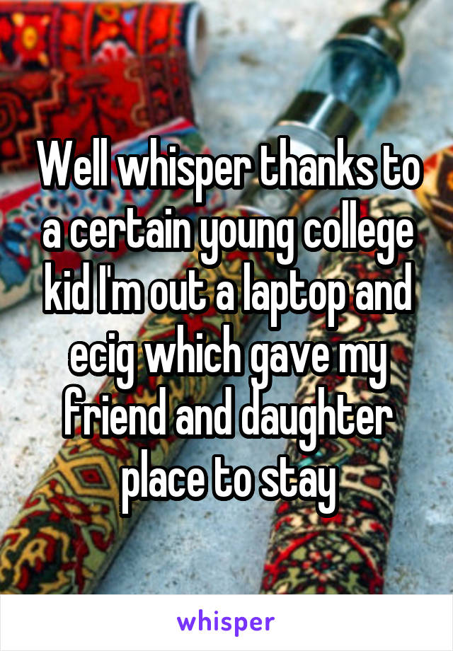 Well whisper thanks to a certain young college kid I'm out a laptop and ecig which gave my friend and daughter place to stay