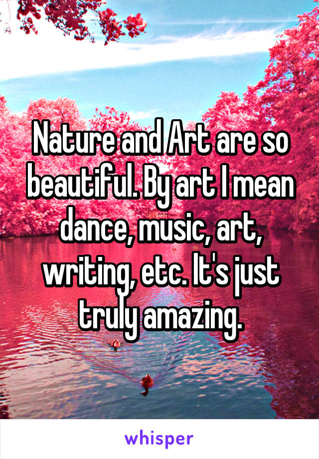 Nature and Art are so beautiful. By art I mean dance, music, art, writing, etc. It's just truly amazing.