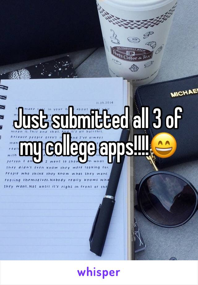 Just submitted all 3 of my college apps!!!!😄