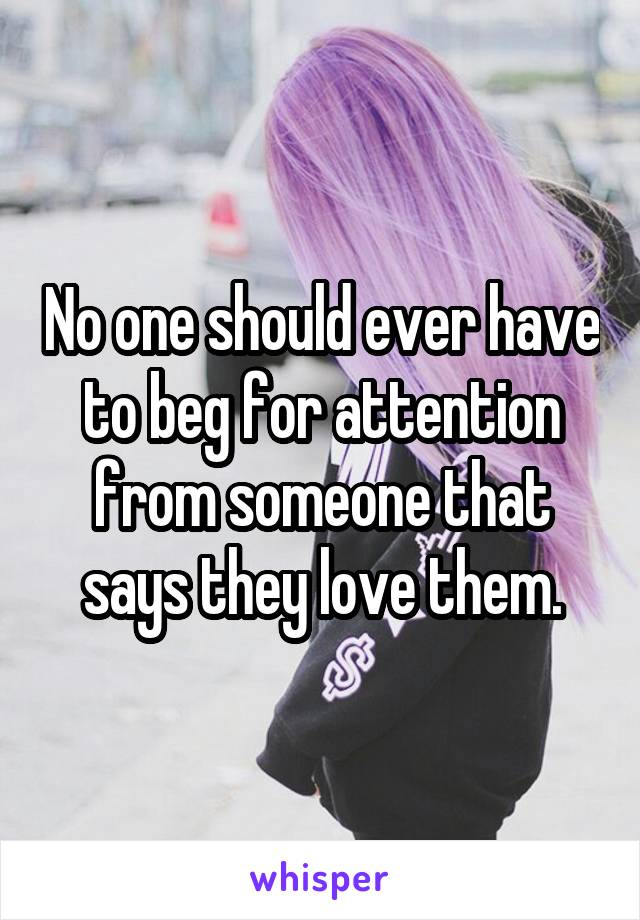 No one should ever have to beg for attention from someone that says they love them.