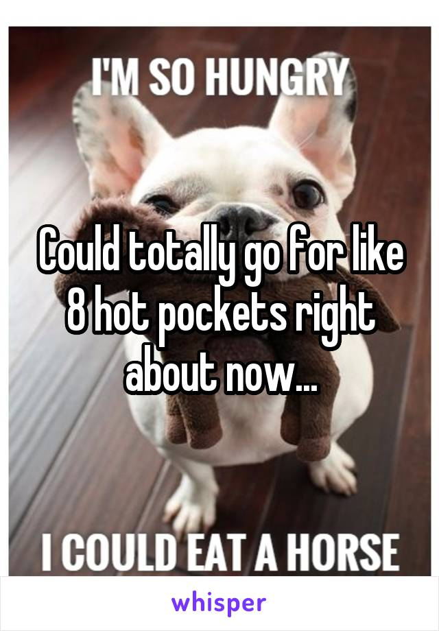 Could totally go for like 8 hot pockets right about now...