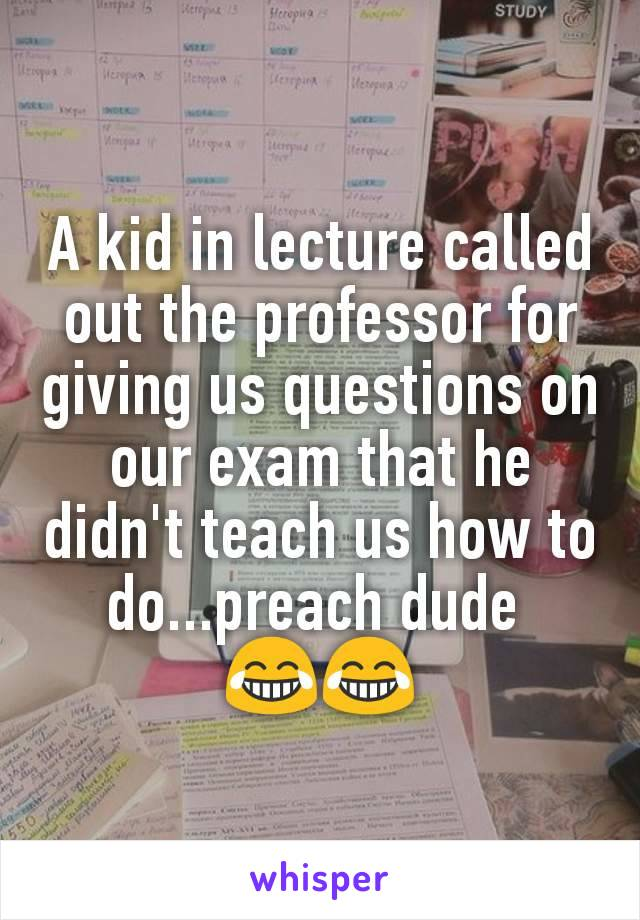 A kid in lecture called out the professor for giving us questions on our exam that he didn't teach us how to do...preach dude  😂😂