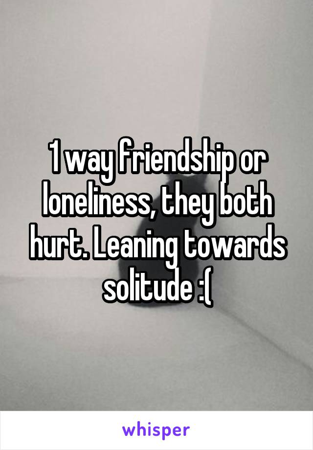 1 way friendship or loneliness, they both hurt. Leaning towards solitude :(