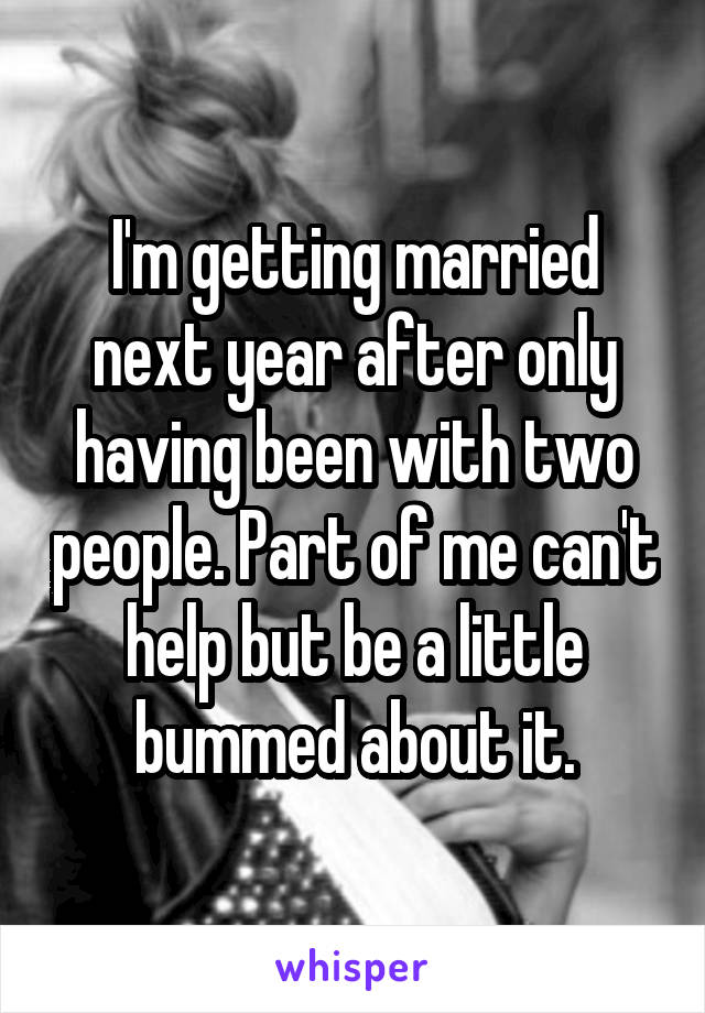 I'm getting married next year after only having been with two people. Part of me can't help but be a little bummed about it.
