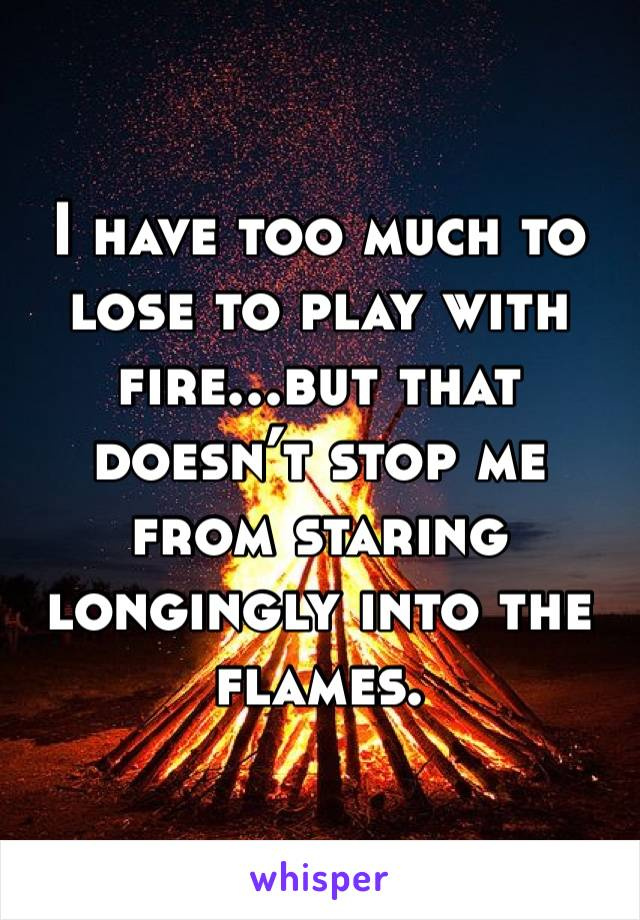 I have too much to lose to play with fire...but that doesn't stop me from staring longingly into the flames.